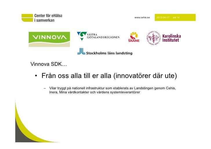 www.cehis.se   2012-04-17   sid 14Vinnova SDK… • Från oss alla till er alla (innovatörer där ute)    – Vilar tryggt på n...