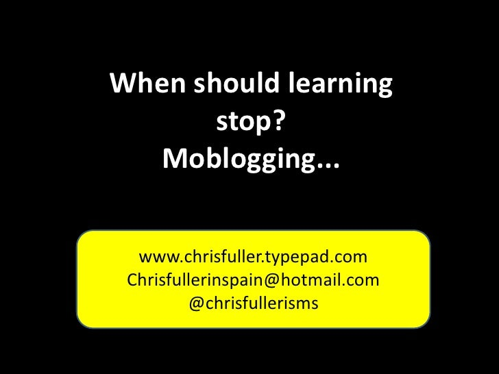 When should learning stop?<br />Moblogging...<br />www.chrisfuller.typepad.com<br />Chrisfullerinspain@hotmail.com<br />@c...