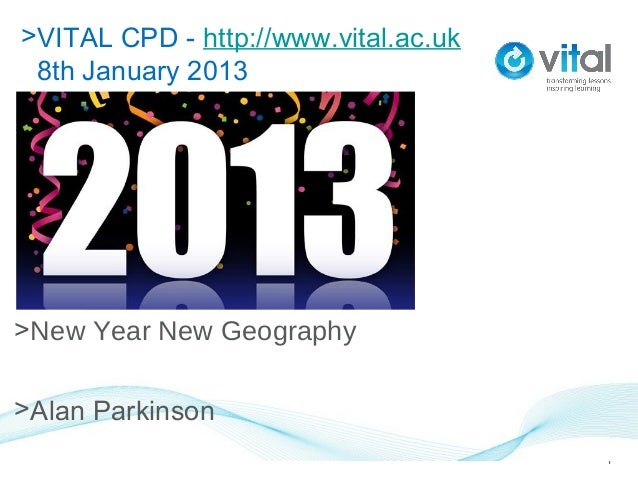 >VITAL CPD - http://www.vital.ac.uk 8th January 2013>8th January 2013>New Year New Geography>Alan Parkinson               ...
