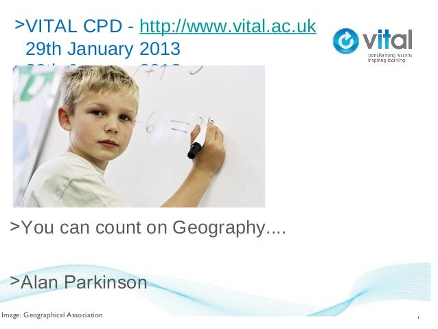 >VITAL CPD - http://www.vital.ac.uk    29th January 2013   >29th January 2013  >You can count on Geography....  >Alan Park...