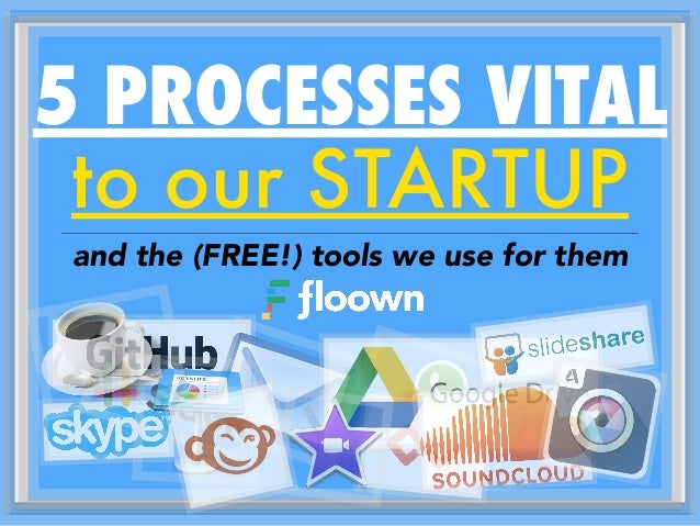 to our STARTUP and the (FREE!) tools we use for them 5 PROCESSES VITAL