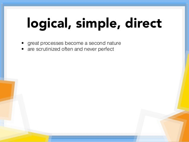 • great processes become a second nature • are scrutinized often and never perfect logical, simple, direct