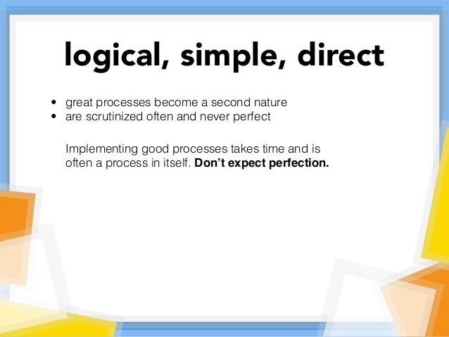 • great processes become a second nature • are scrutinized often and never perfect Implementing good processes takes time ...