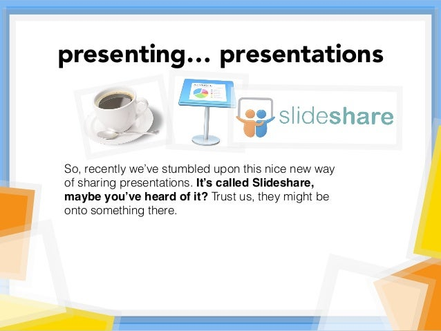 So, recently we've stumbled upon this nice new way of sharing presentations. It's called Slideshare, maybe you've heard of...
