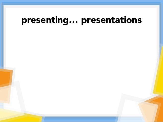 presenting… presentations