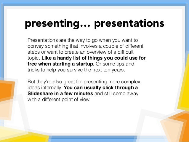 Presentations are the way to go when you want to convey something that involves a couple of different steps or want to cre...
