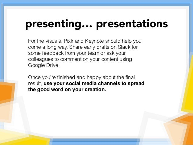 For the visuals, Pixlr and Keynote should help you come a long way. Share early drafts on Slack for some feedback from you...