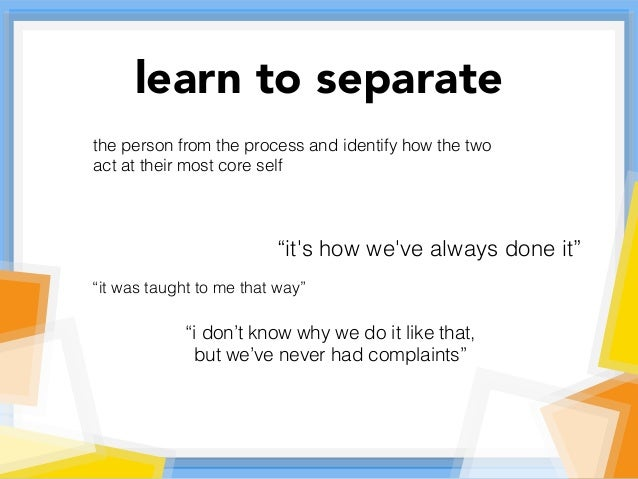 """learn to separate the person from the process and identify how the two act at their most core self """"it's how we've always ..."""