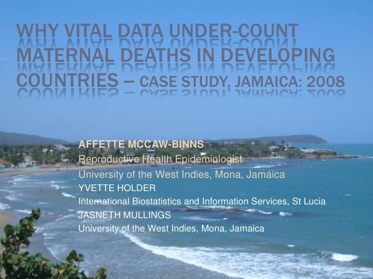 WHY VITAL DATA UNDER-COUNTMATERNAL DEATHS IN DEVELOPINGCOUNTRIES -- CASE STUDY, JAMAICA: 2008       AFFETTE MCCAW-BINNS   ...