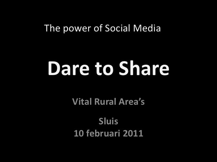 Dare to Share<br />The power of Social Media<br />VitalRuralArea'sSluis<br />10 februari 2011<br />