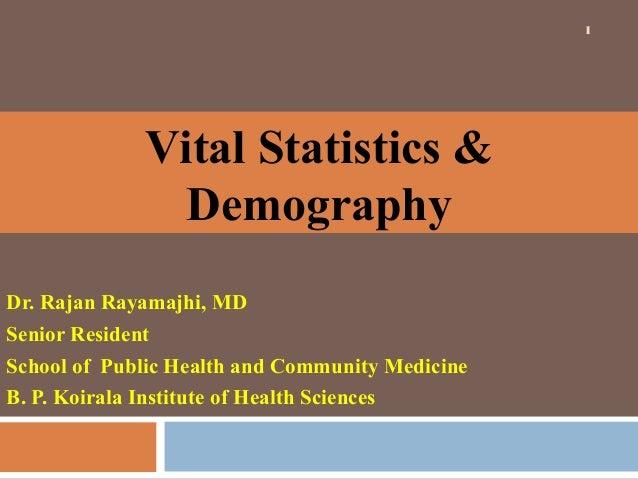 1  Vital Statistics & Demography Dr. Rajan Rayamajhi, MD Senior Resident School of Public Health and Community Medicine B....