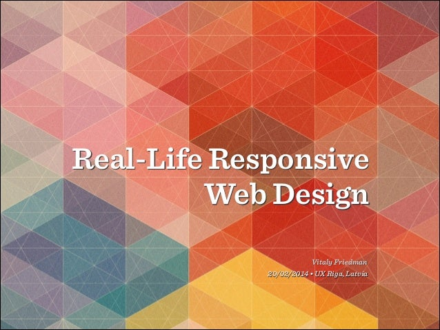 Real-Life Responsive Web Design Vitaly Friedman 20/02/2014 • UX Riga, Latvia