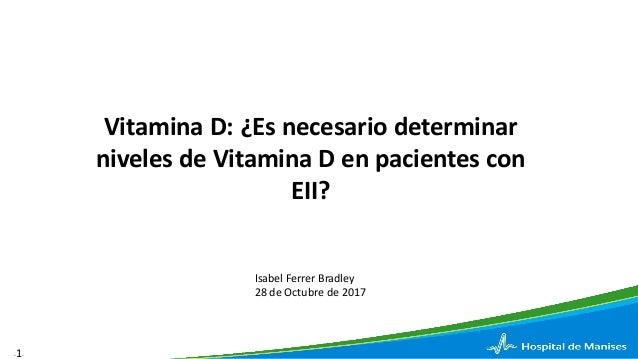 -1- Vitamina D: ¿Es necesario determinar niveles de Vitamina D en pacientes con EII? Isabel Ferrer Bradley 28 de Octubre d...