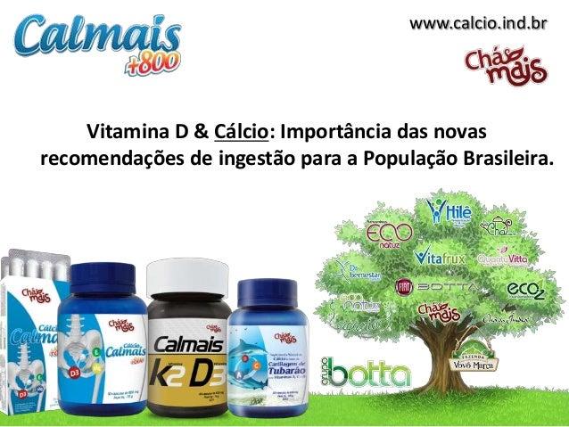 www.calcio.ind.br    Vitamina D & Cálcio: Importância das novasrecomendações de ingestão para a População Brasileira.