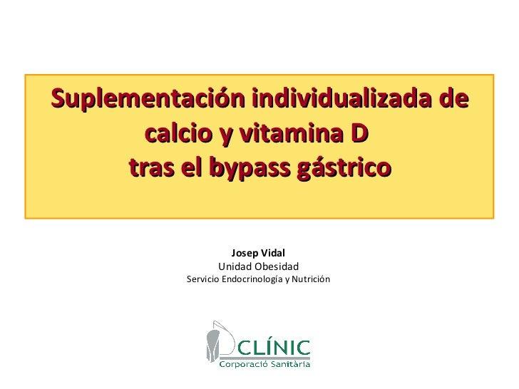 Suplementación individualizada de calcio y vitamina D  tras el bypass gástrico Josep Vidal Unidad Obesidad Servicio Endocr...