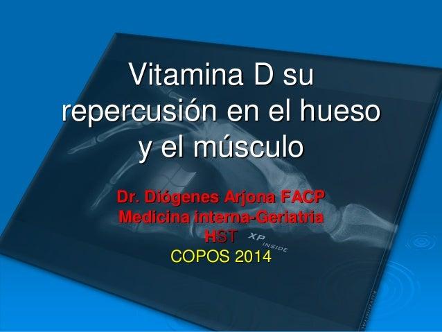 Vitamina D su repercusión en el hueso y el músculo Dr. Diógenes Arjona FACP Medicina interna-Geriatria HST COPOS 2014