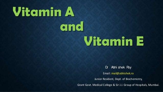 Vitamin A and  Vitamin E D . Abhi shek R r oy Email: mail@abhishek.ro  Junior Resident, Dept. of Biochemistry, Grant Govt....