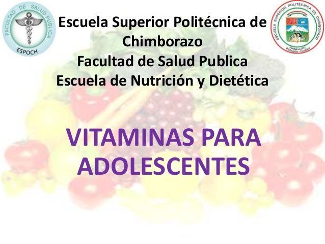Escuela Superior Politécnica de Chimborazo Facultad de Salud Publica Escuela de Nutrición y Dietética VITAMINAS PARA ADOLE...