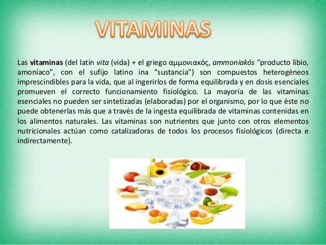 """Las vitaminas (del latín vita (vida) + el griego αμμονιακός, ammoniakós """"producto libio, amoníaco"""", con el sufijo latino i..."""