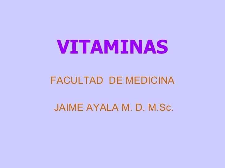 VITAMINAS FACULTAD  DE MEDICINA JAIME AYALA M. D. M.Sc.