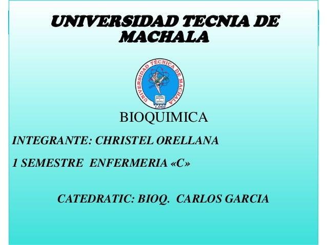 UNIVERSIDAD TECNIA DE MACHALA  BIOQUIMICA INTEGRANTE: CHRISTEL ORELLANA 1 SEMESTRE ENFERMERIA «C» CATEDRATIC: BIOQ. CARLOS...