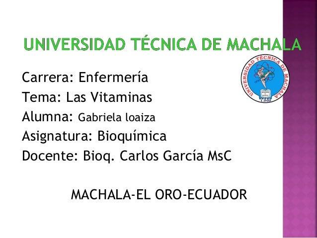 Carrera: Enfermería Tema: Las Vitaminas Alumna: Gabriela loaiza Asignatura: Bioquímica Docente: Bioq. Carlos García MsC MA...