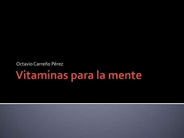 Vitaminas para la mente<br />Octavio Carreño Pérez<br />