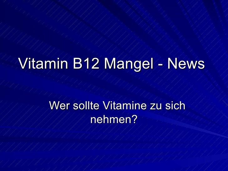 Vitamin B12 Mangel - News Wer sollte Vitamine zu sich nehmen?