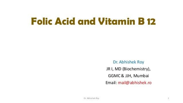 Folic Acid and Vitamin B 12  Dr. Abhishek Roy JR I, MD (Biochemistry), GGMC & JJH, Mumbai Email: mail@abhishek.ro  Dr. Abh...