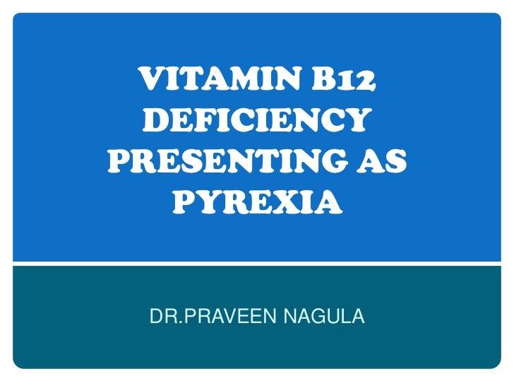 VITAMIN B12 DEFICIENCY PRESENTING AS PYREXIA<br />DR.PRAVEEN NAGULA<br />