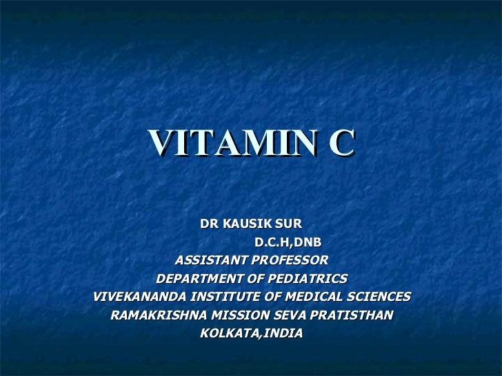 VITAMIN C DR KAUSIK SUR D.C.H,DNB ASSISTANT PROFESSOR DEPARTMENT OF PEDIATRICS VIVEKANANDA INSTITUTE OF MEDICAL SCIENCES R...