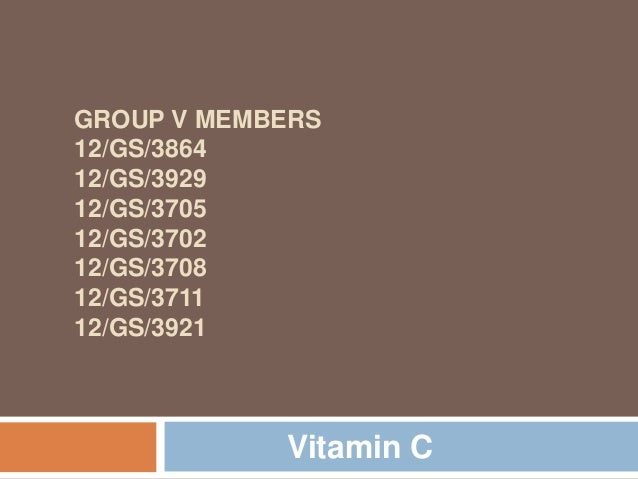 GROUP V MEMBERS 12/GS/3864 12/GS/3929 12/GS/3705 12/GS/3702 12/GS/3708 12/GS/3711 12/GS/3921  Vitamin C