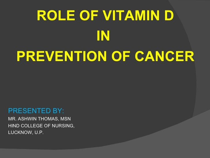 ROLE OF VITAMIN D           IN  PREVENTION OF CANCERPRESENTED BY:MR. ASHWIN THOMAS, MSNHIND COLLEGE OF NURSING,LUCKNOW, U.P.