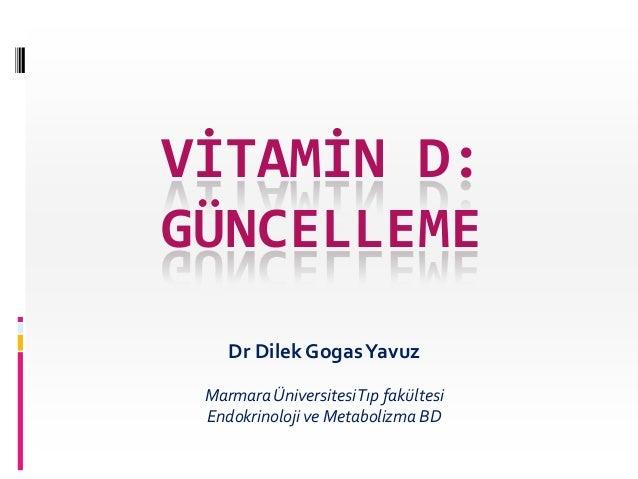 VİTAMİN D: GÜNCELLEME Dr Dilek Gogas Yavuz Marmara Üniversitesi Tıp fakültesi Endokrinoloji ve Metabolizma BD