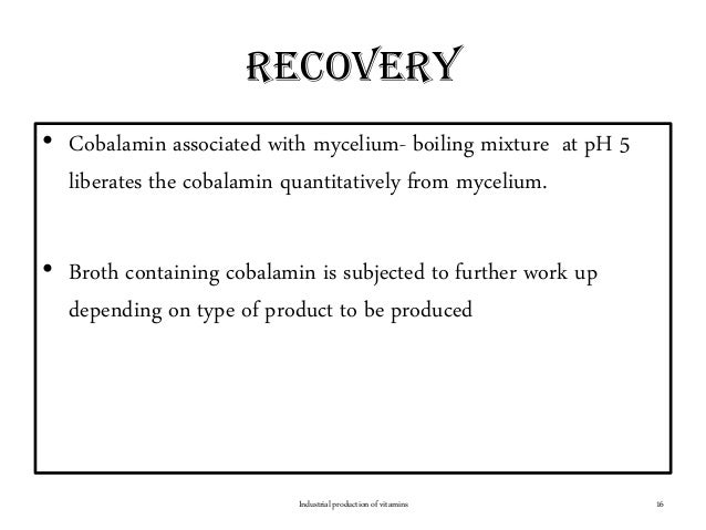 Recovery • Cobalamin associated with mycelium- boiling mixture at pH 5 liberates the cobalamin quantitatively from myceliu...