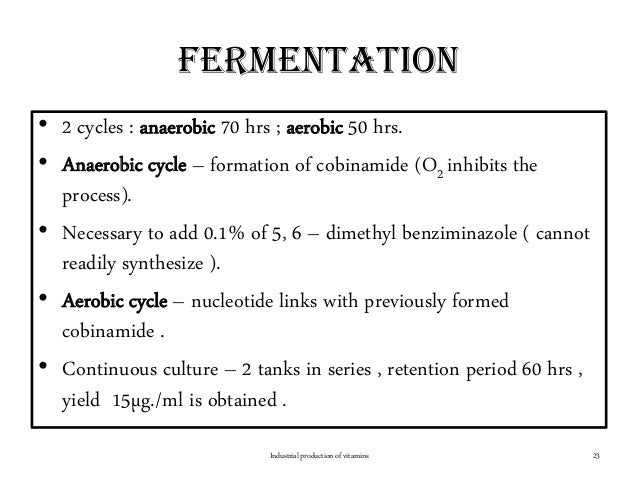 fermentation • 2 cycles : anaerobic 70 hrs ; aerobic 50 hrs. • Anaerobic cycle – formation of cobinamide (O2 inhibits the ...