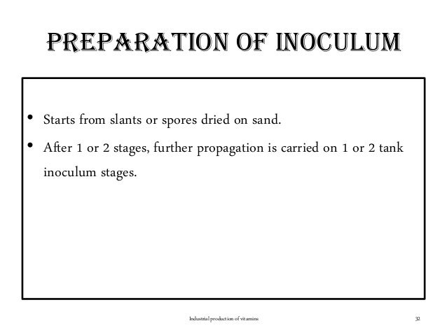 Preparation of inoculum • Starts from slants or spores dried on sand. • After 1 or 2 stages, further propagation is carrie...