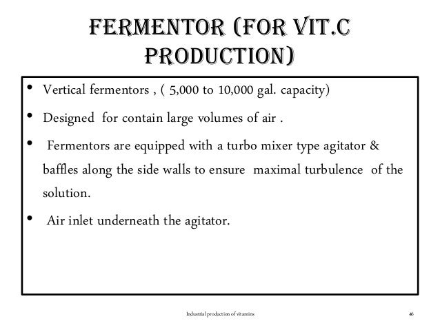 Fermentor (for vit.c production) • Vertical fermentors , ( 5,000 to 10,000 gal. capacity) • Designed for contain large vol...