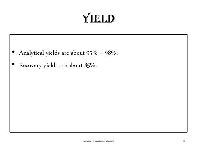 yield • Analytical yields are about 95% – 98%. • Recovery yields are about 85%. Industrial production of vitamins 48