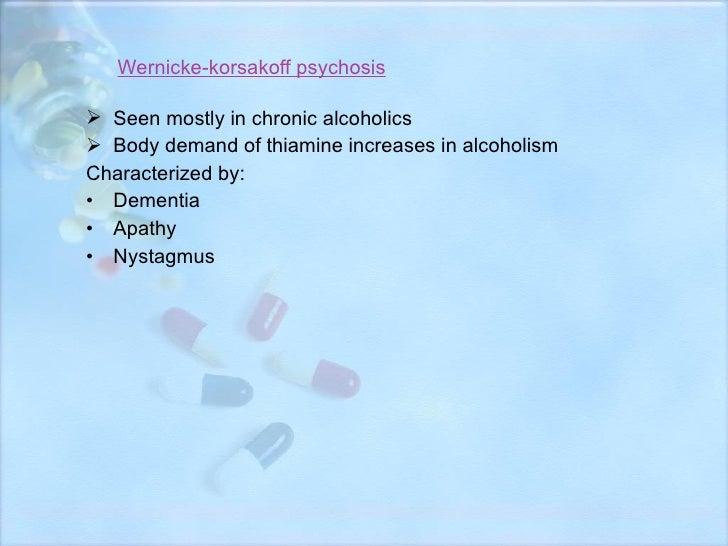 Wernicke-korsakoff psychosis <ul><li>Seen mostly in chronic alcoholics </li></ul><ul><li>Body demand of thiamine increases...