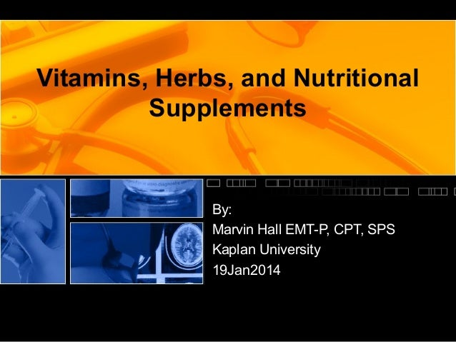 Vitamins, Herbs, and Nutritional Supplements  By: Marvin Hall EMT-P, CPT, SPS Kaplan University 19Jan2014