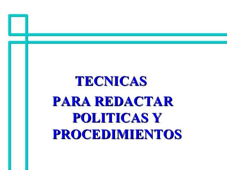 <ul><li>TECNICAS  </li></ul><ul><li>PARA REDACTAR POLITICAS Y PROCEDIMIENTOS </li></ul>