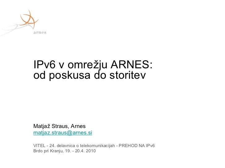 IPv6 v omrežju ARNES:od poskusa do storitevMatjaž Straus, Arnesmatjaz.straus@arnes.siVITEL - 24. delavnica o telekomunikac...