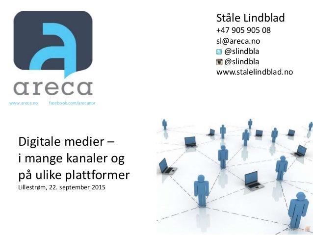 Ståle Lindblad +47 905 905 08 sl@areca.no @slindbla @slindbla www.stalelindblad.no Digitale medier – i mange kanaler og på...