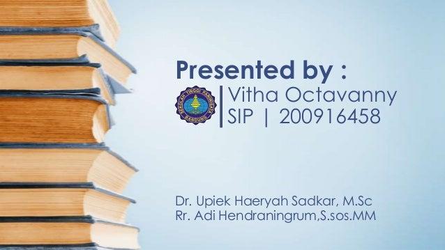 Presented by :  Vitha Octavanny SIP | 200916458  Dr. Upiek Haeryah Sadkar, M.Sc Rr. Adi Hendraningrum,S.sos.MM