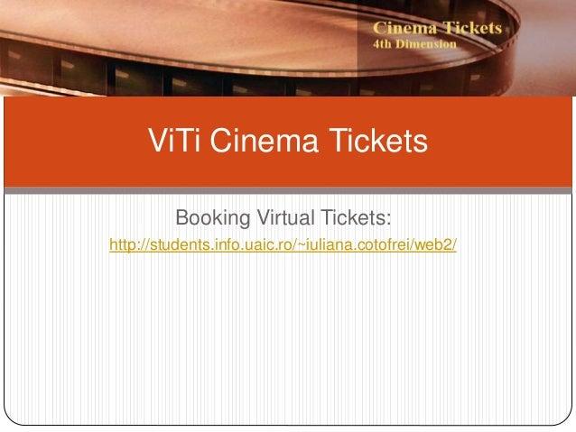 Booking Virtual Tickets: http://students.info.uaic.ro/~iuliana.cotofrei/web2/ ViTi Cinema Tickets
