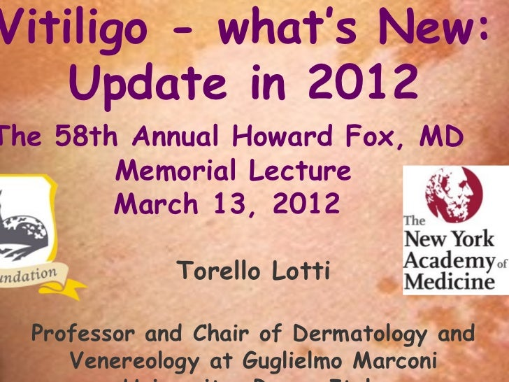 Vitiligo - what's New:    Update in 2012The 58th Annual Howard Fox, MD        Memorial Lecture        March13,2012      ...