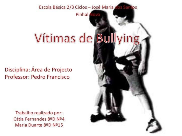 Escola Básica 2/3 Ciclos – José Maria dos Santos <br />Pinhal Novo<br />Vítimas de Bullying<br />Disciplina: Área de Proje...