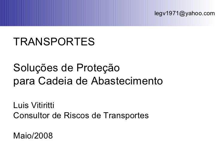 TRANSPORTES Soluções de Proteção  para Cadeia de Abastecimento Luis Vitiritti Consultor de Riscos de Transportes Maio/2008