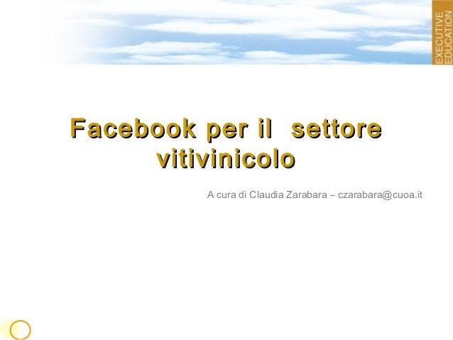 Facebook per il settoreFacebook per il settorevitivinicolovitivinicoloA cura di Claudia Zarabara – czarabara@cuoa.it